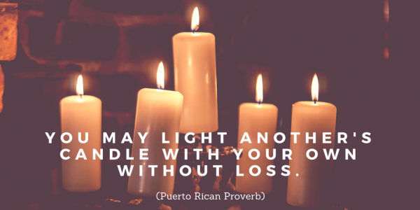 You may light another's candle with your own without loss. Puerto Rican Proverb